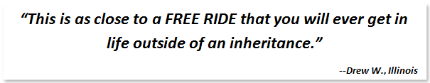 "Text Box: ""This is as close to a FREE RIDE that you will ever get in life outside of an inheritance.""  --Drew W., Illinois"